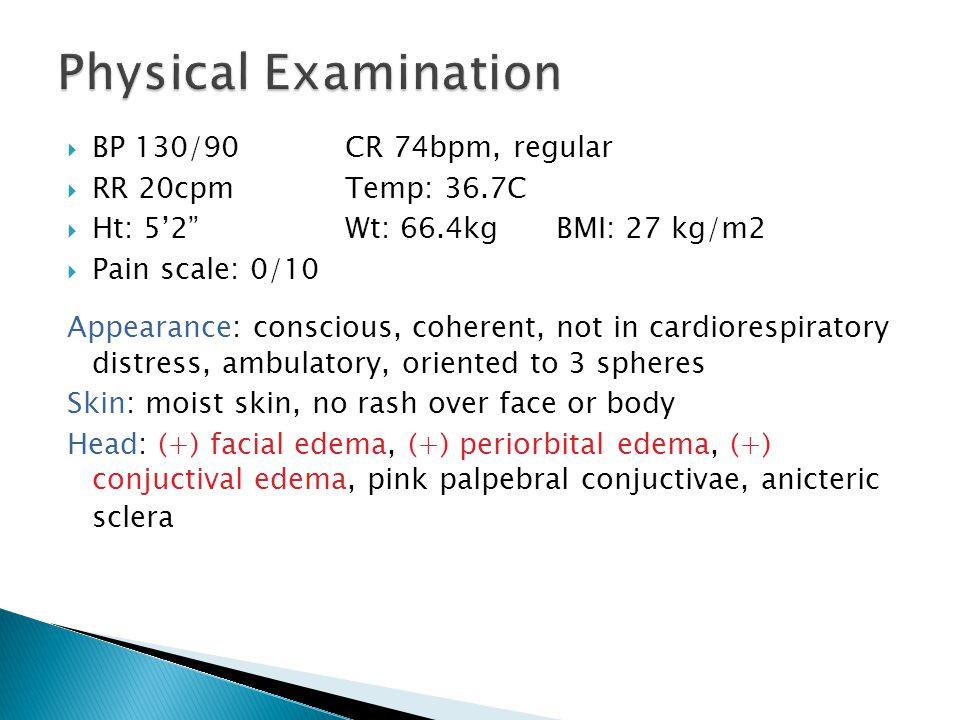 Physical Examination BP 130/90 CR 74bpm, regular RR 20cpm Temp: 36.7C