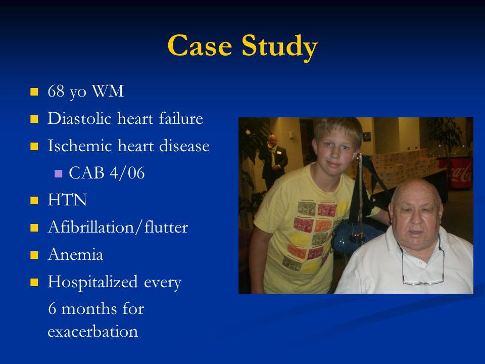 Case Study 68 yo WM Diastolic heart failure Ischemic heart disease