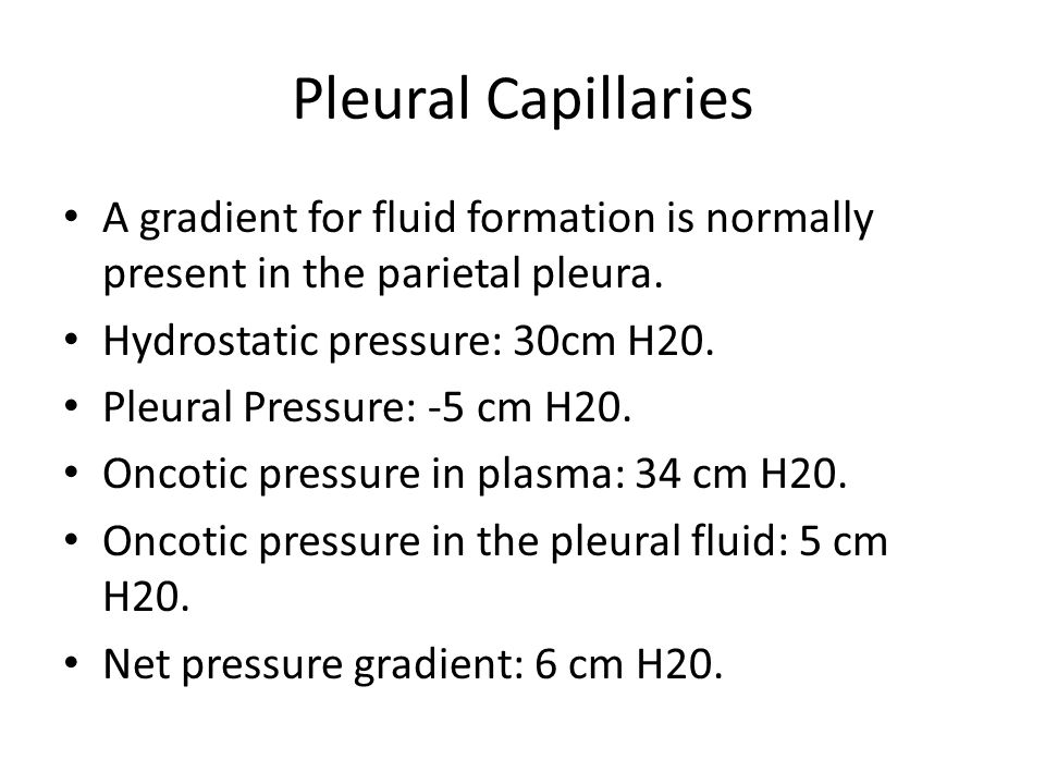 Pleural Capillaries A gradient for fluid formation is normally present in the parietal pleura. Hydrostatic pressure: 30cm H20.