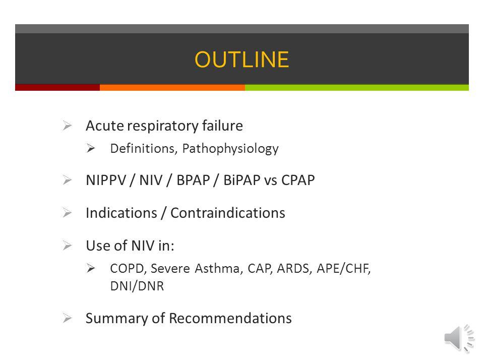 OUTLINE Acute respiratory failure NIPPV / NIV / BPAP / BiPAP vs CPAP