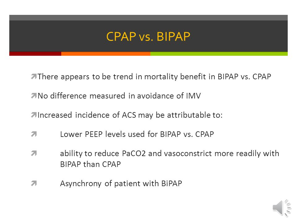 CPAP vs. BIPAP There appears to be trend in mortality benefit in BIPAP vs. CPAP. No difference measured in avoidance of IMV.