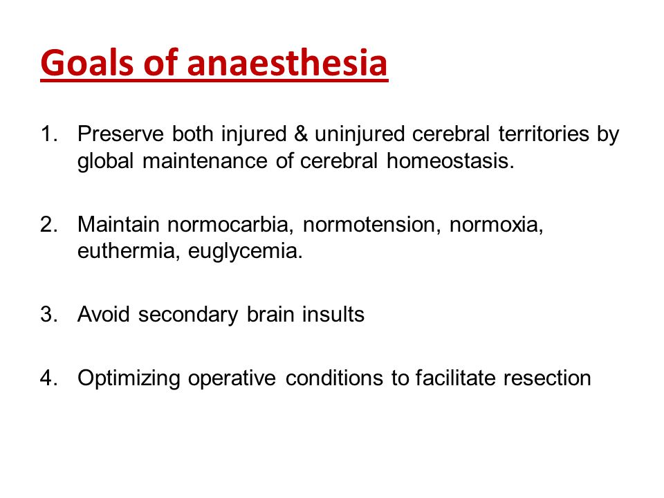 Goals of anaesthesia Preserve both injured & uninjured cerebral territories by global maintenance of cerebral homeostasis.