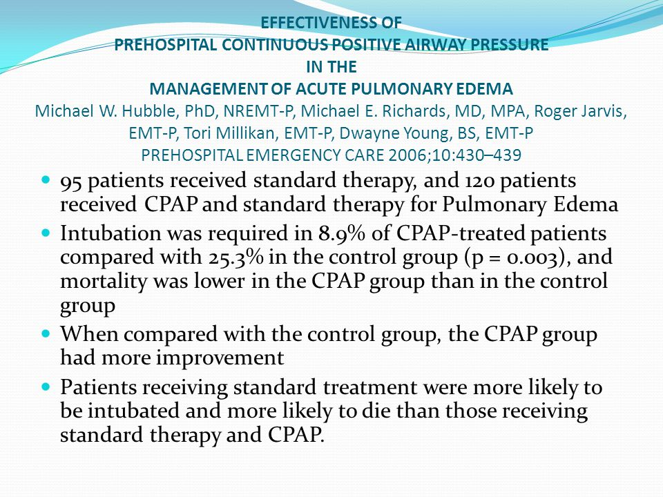 EFFECTIVENESS OF PREHOSPITAL CONTINUOUS POSITIVE AIRWAY PRESSURE IN THE MANAGEMENT OF ACUTE PULMONARY EDEMA Michael W. Hubble, PhD, NREMT-P, Michael E. Richards, MD, MPA, Roger Jarvis, EMT-P, Tori Millikan, EMT-P, Dwayne Young, BS, EMT-P PREHOSPITAL EMERGENCY CARE 2006;10:430–439