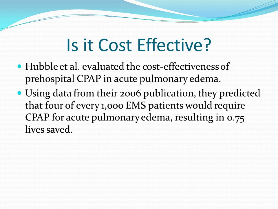 Is it Cost Effective Hubble et al. evaluated the cost-effectiveness of prehospital CPAP in acute pulmonary edema.