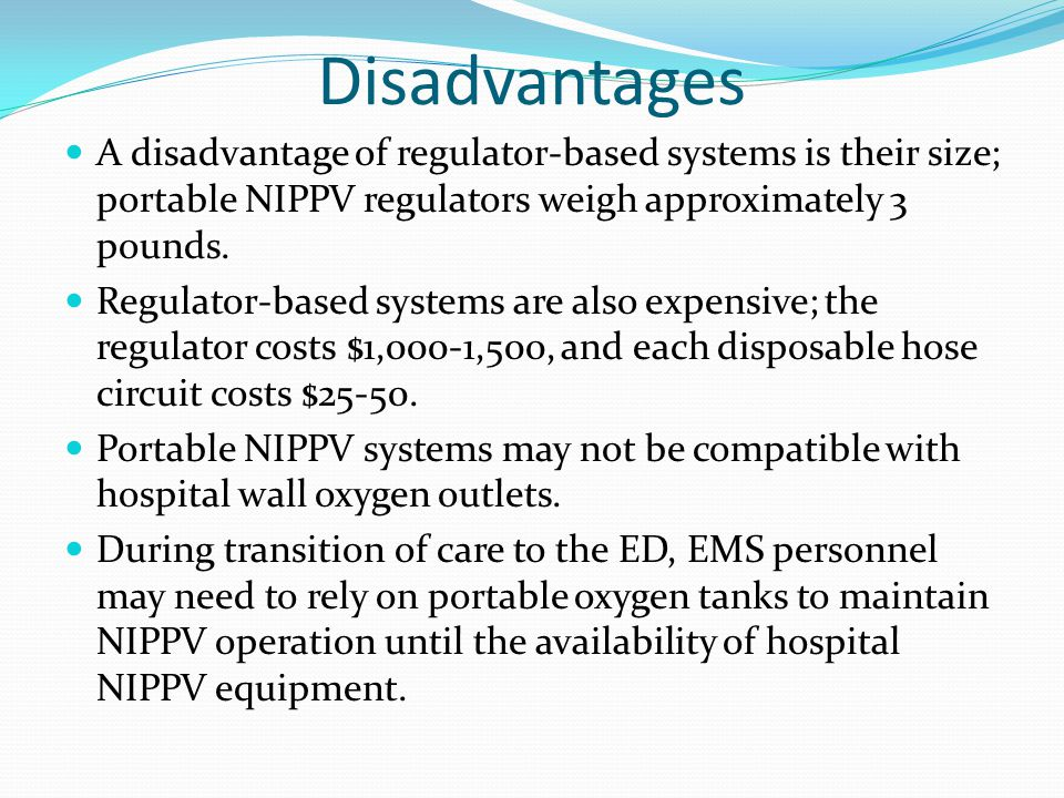 Disadvantages A disadvantage of regulator-based systems is their size; portable NIPPV regulators weigh approximately 3 pounds.