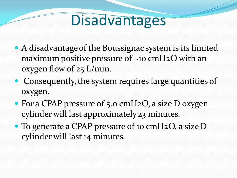 Disadvantages A disadvantage of the Boussignac system is its limited maximum positive pressure of ~10 cmH2O with an oxygen flow of 25 L/min.