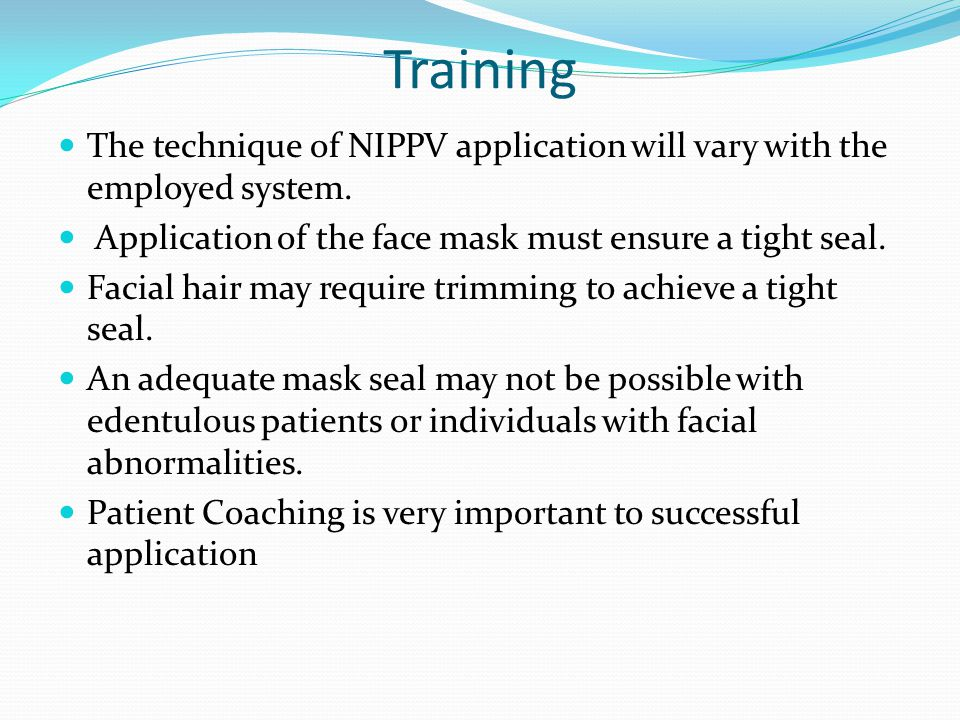 Training The technique of NIPPV application will vary with the employed system. Application of the face mask must ensure a tight seal.