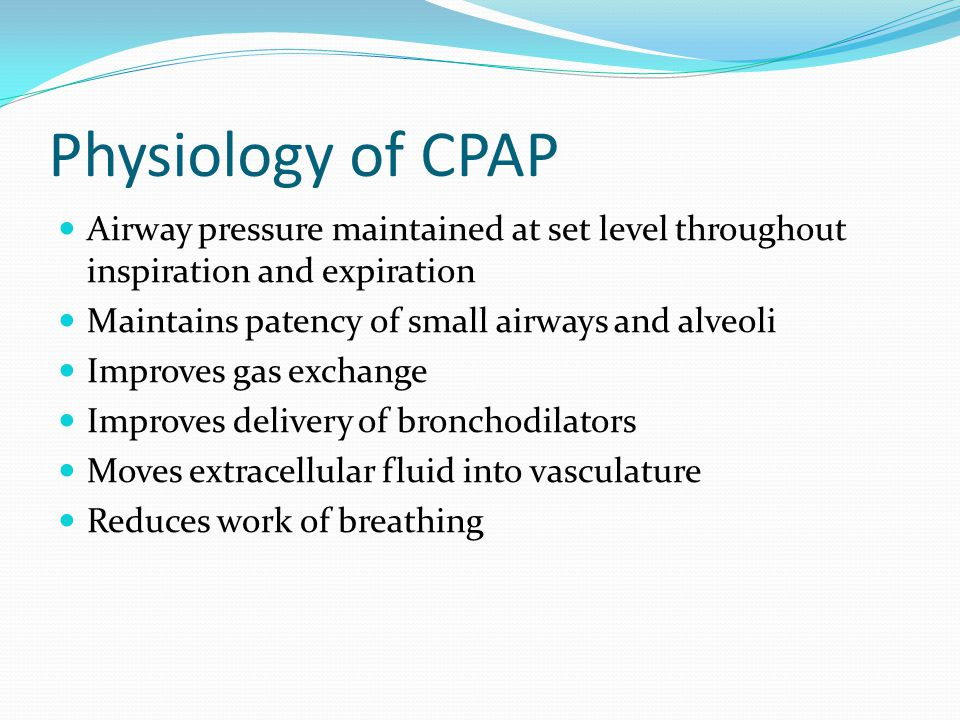 Physiology of CPAP Airway pressure maintained at set level throughout inspiration and expiration. Maintains patency of small airways and alveoli.