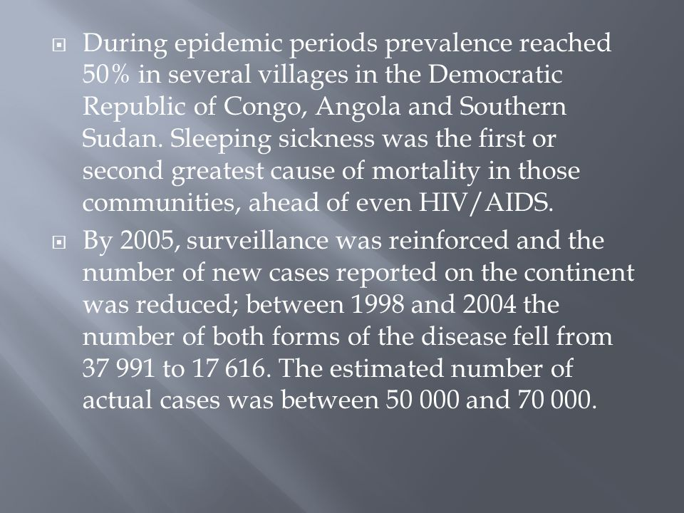 During epidemic periods prevalence reached 50% in several villages in the Democratic Republic of Congo, Angola and Southern Sudan. Sleeping sickness was the first or second greatest cause of mortality in those communities, ahead of even HIV/AIDS.