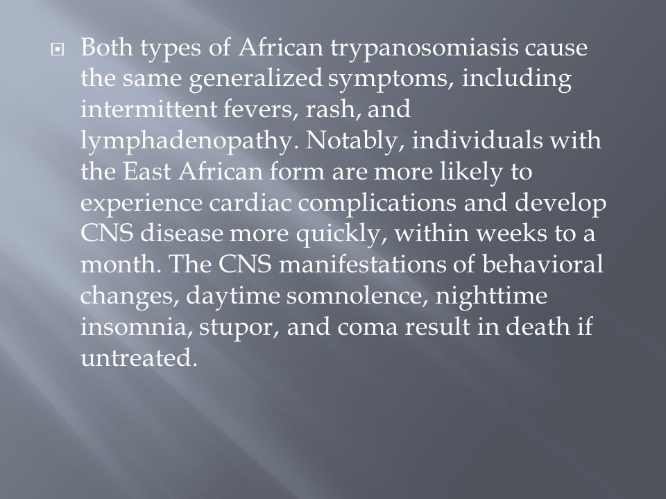 Both types of African trypanosomiasis cause the same generalized symptoms, including intermittent fevers, rash, and lymphadenopathy.