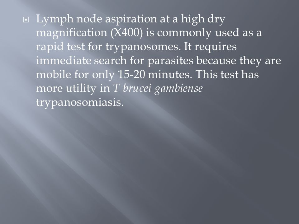 Lymph node aspiration at a high dry magnification (X400) is commonly used as a rapid test for trypanosomes.