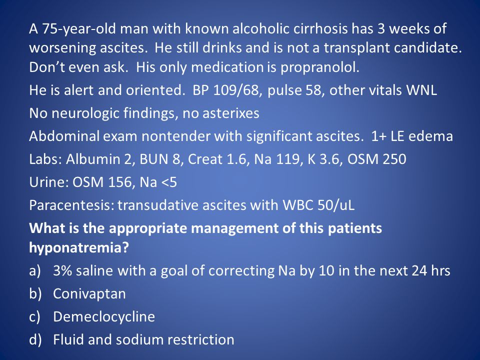 A 75-year-old man with known alcoholic cirrhosis has 3 weeks of worsening ascites. He still drinks and is not a transplant candidate. Don't even ask. His only medication is propranolol.