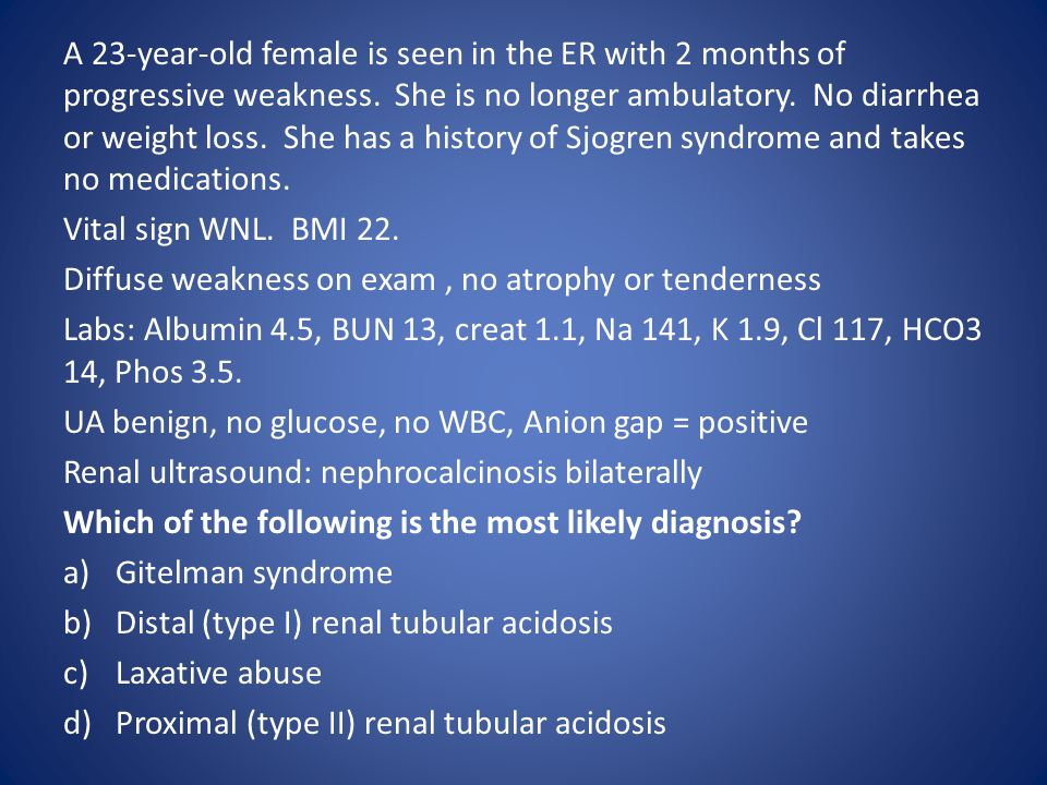 A 23-year-old female is seen in the ER with 2 months of progressive weakness. She is no longer ambulatory. No diarrhea or weight loss. She has a history of Sjogren syndrome and takes no medications.