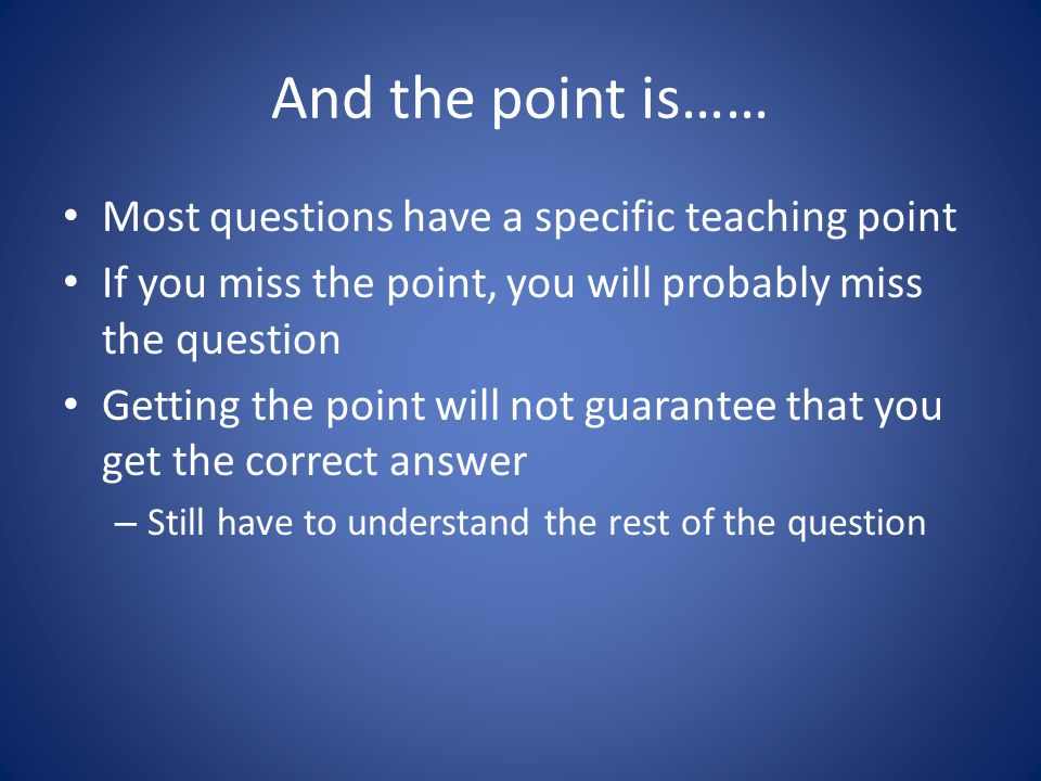 And the point is…… Most questions have a specific teaching point