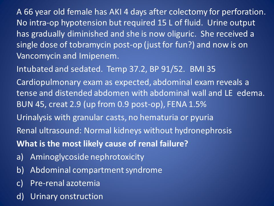 A 66 year old female has AKI 4 days after colectomy for perforation