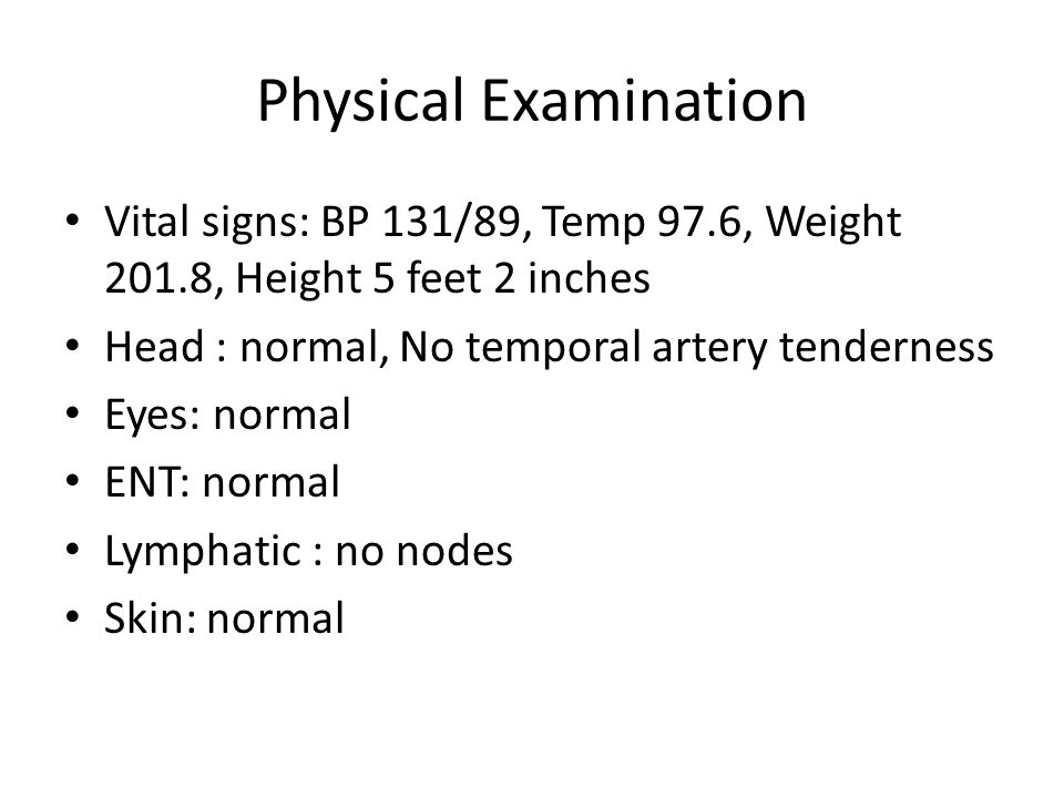 Physical Examination Vital signs: BP 131/89, Temp 97.6, Weight 201.8, Height 5 feet 2 inches. Head : normal, No temporal artery tenderness.