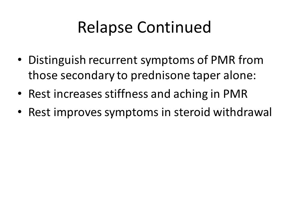 Relapse Continued Distinguish recurrent symptoms of PMR from those secondary to prednisone taper alone: