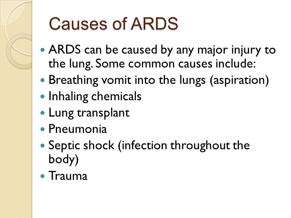 Causes of ARDS ARDS can be caused by any major injury to the lung. Some common causes include: Breathing vomit into the lungs (aspiration)