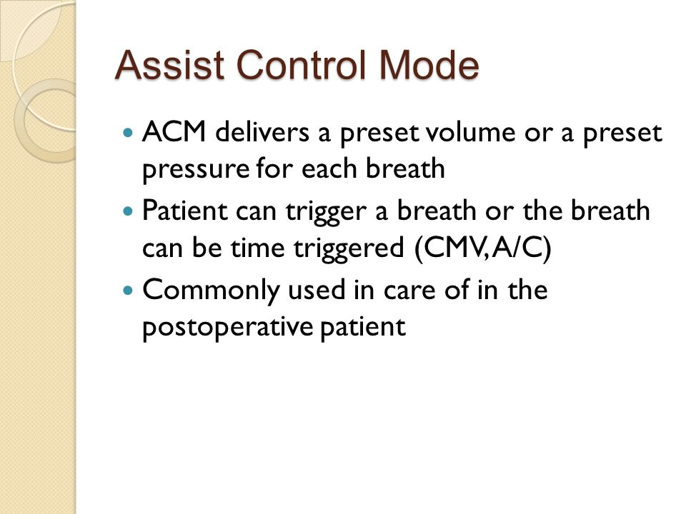 Assist Control Mode ACM delivers a preset volume or a preset pressure for each breath.