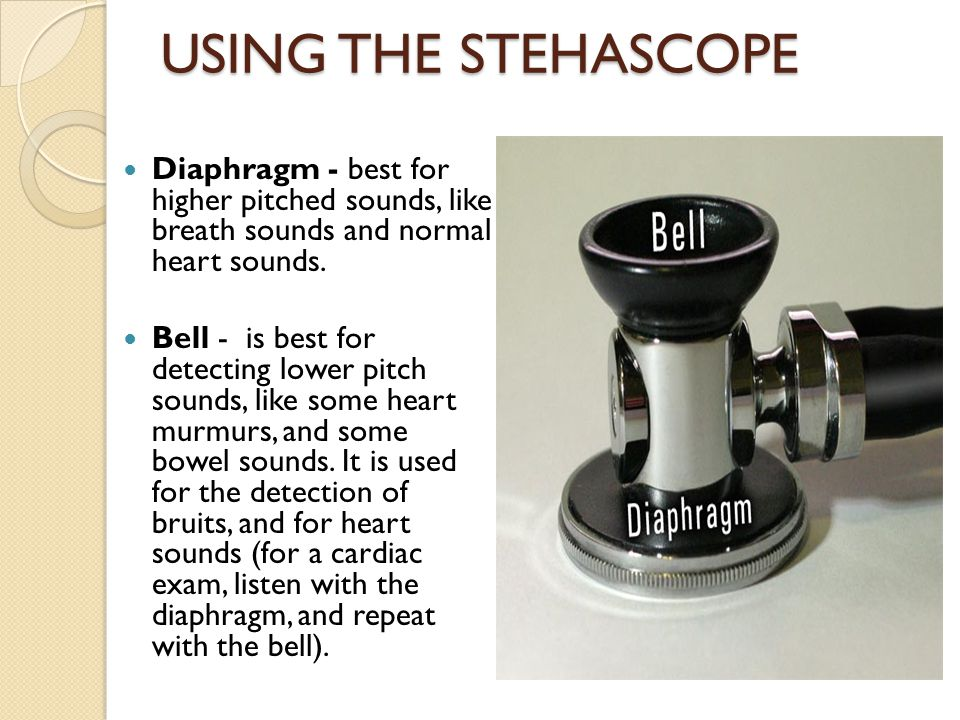 USING THE STEHASCOPE Diaphragm - best for higher pitched sounds, like breath sounds and normal heart sounds.