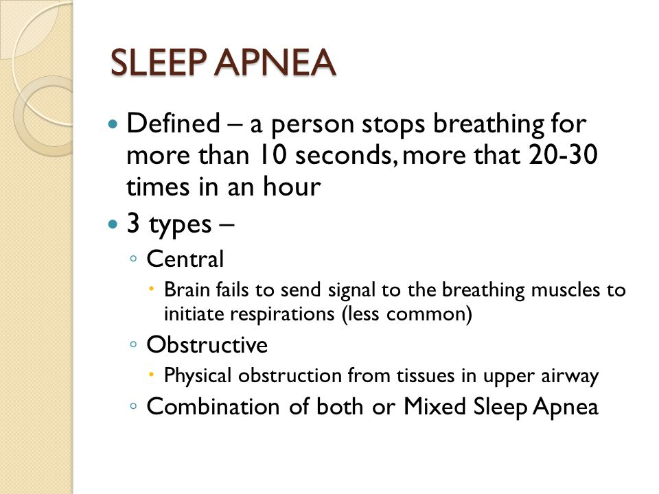 SLEEP APNEA Defined – a person stops breathing for more than 10 seconds, more that 20-30 times in an hour.