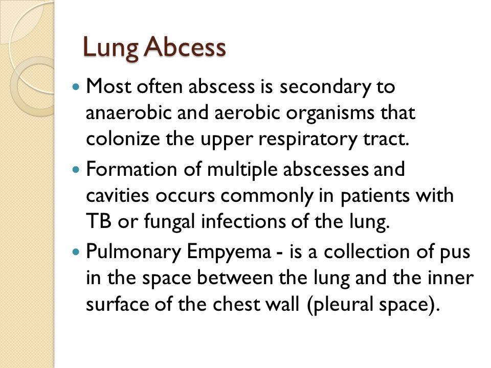 Lung Abcess Most often abscess is secondary to anaerobic and aerobic organisms that colonize the upper respiratory tract.