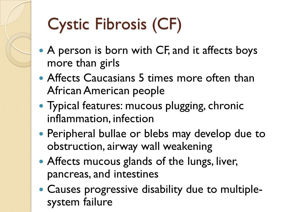 Cystic Fibrosis (CF) A person is born with CF, and it affects boys more than girls.