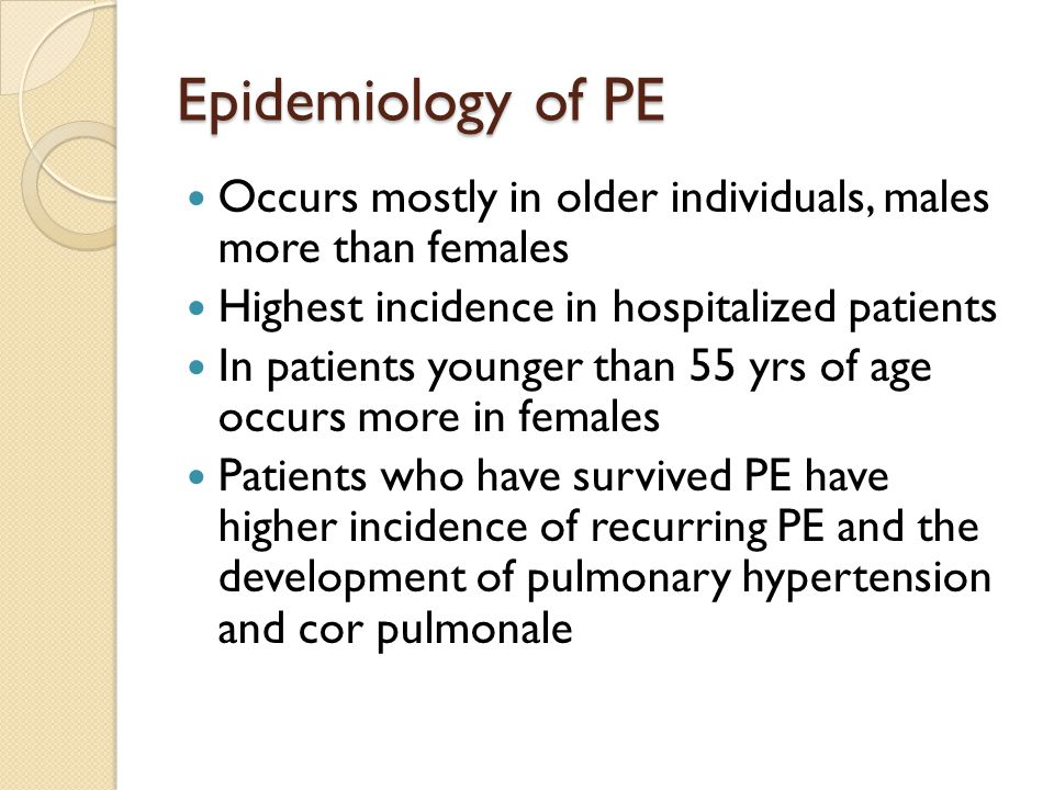 Epidemiology of PE Occurs mostly in older individuals, males more than females. Highest incidence in hospitalized patients.
