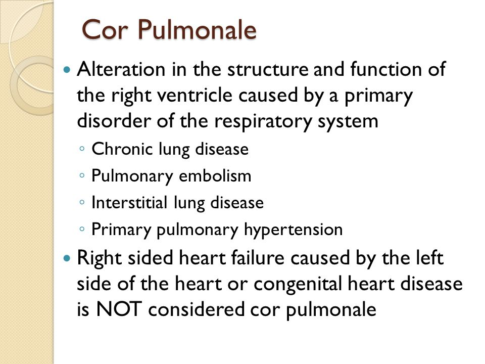 Cor Pulmonale Alteration in the structure and function of the right ventricle caused by a primary disorder of the respiratory system.