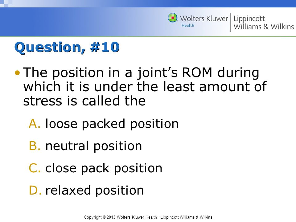 Question, #10 The position in a joint's ROM during which it is under the least amount of stress is called the.