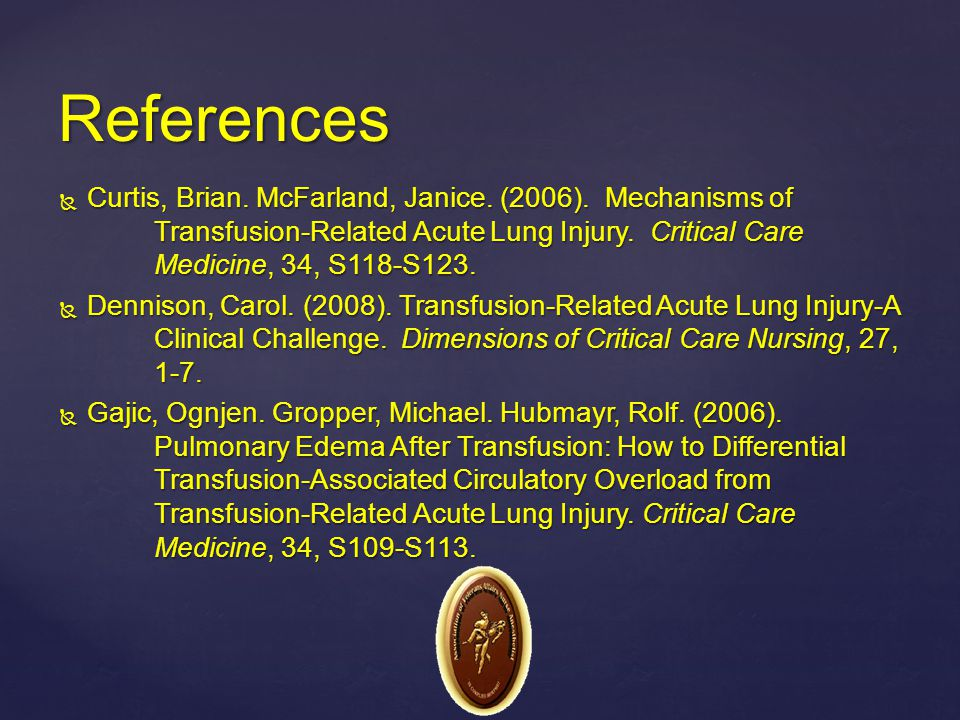 References Curtis, Brian. McFarland, Janice. (2006). Mechanisms of Transfusion-Related Acute Lung Injury. Critical Care Medicine, 34, S118-S123.