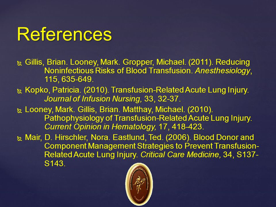 References Gillis, Brian. Looney, Mark. Gropper, Michael. (2011). Reducing Noninfectious Risks of Blood Transfusion. Anesthesiology, 115, 635-649.