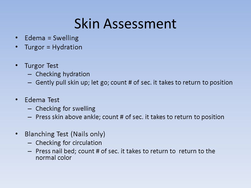 Skin Assessment Edema = Swelling Turgor = Hydration Turgor Test