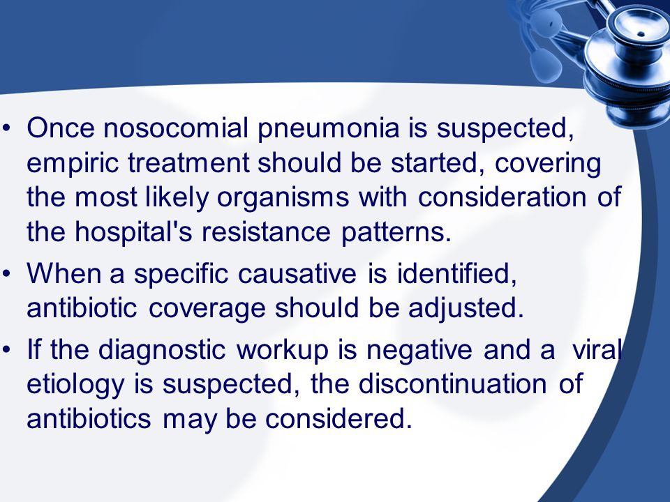 Once nosocomial pneumonia is suspected, empiric treatment should be started, covering the most likely organisms with consideration of the hospital s resistance patterns.