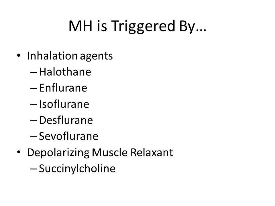MH is Triggered By… Inhalation agents Halothane Enflurane Isoflurane