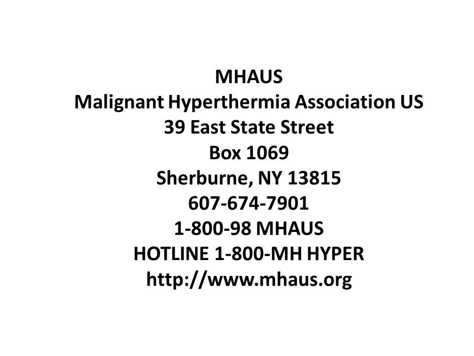 MHAUS Malignant Hyperthermia Association US 39 East State Street Box 1069 Sherburne, NY 13815 607-674-7901 1-800-98 MHAUS HOTLINE 1-800-MH HYPER http://www.mhaus.org