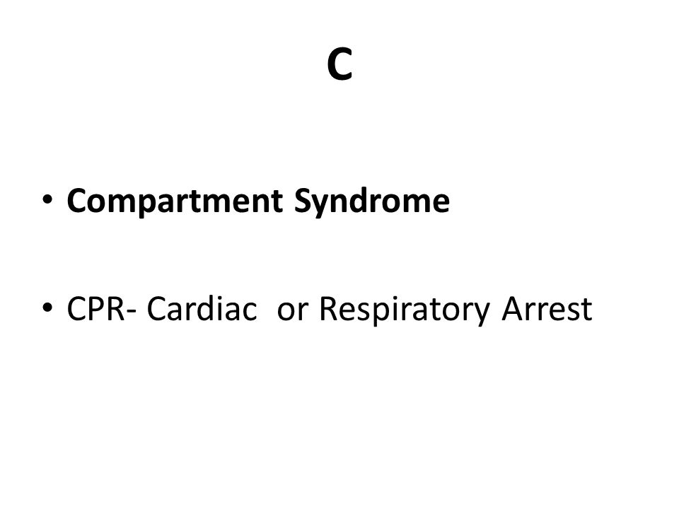 C Compartment Syndrome CPR- Cardiac or Respiratory Arrest