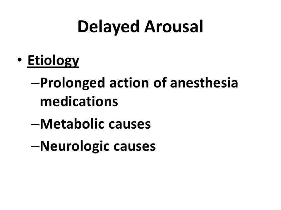 Delayed Arousal Etiology Prolonged action of anesthesia medications