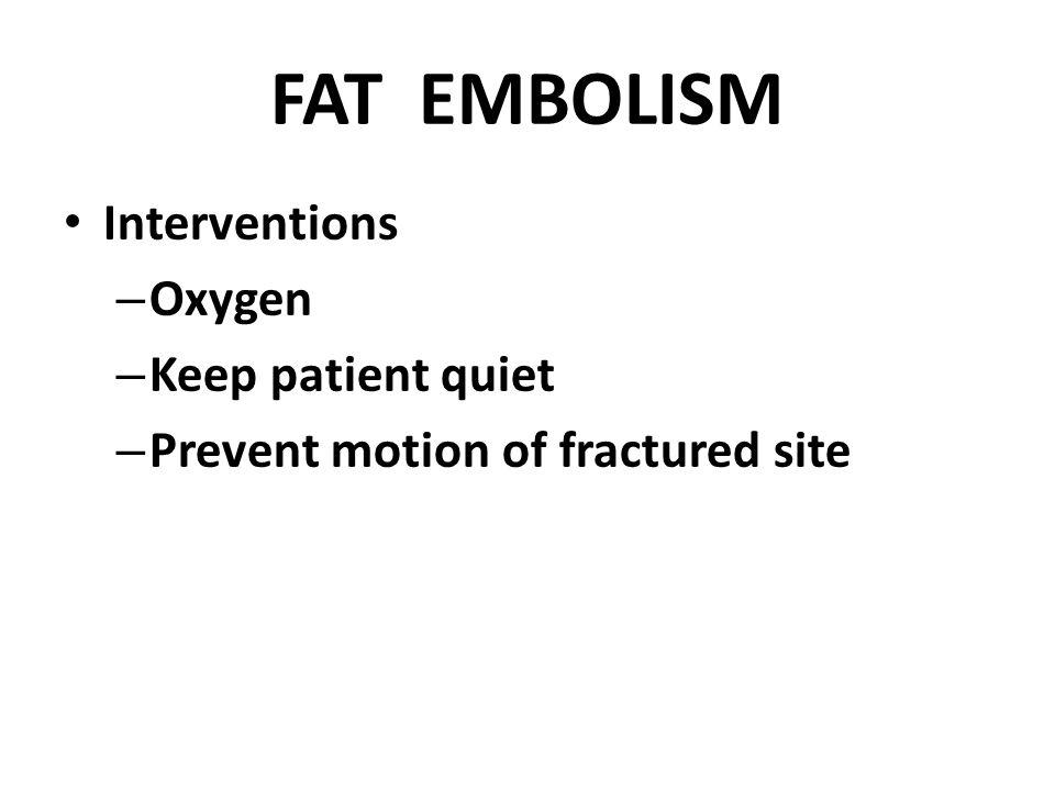 FAT EMBOLISM Interventions Oxygen Keep patient quiet