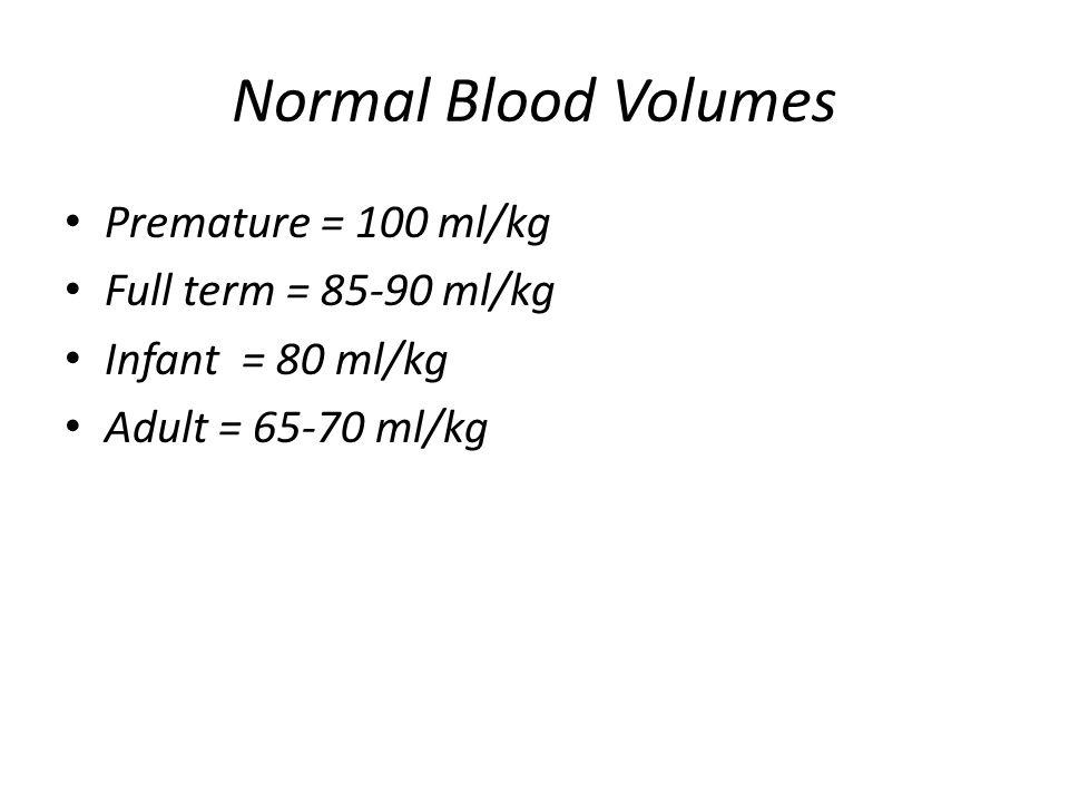 Normal Blood Volumes Premature = 100 ml/kg Full term = 85-90 ml/kg