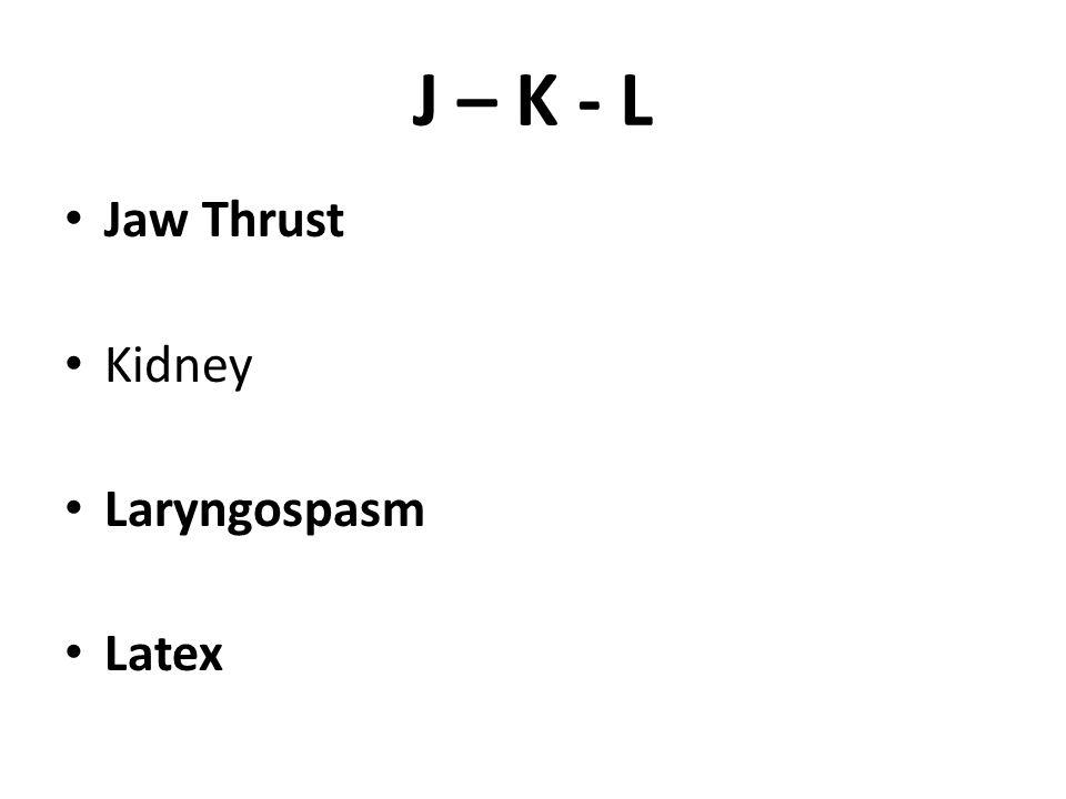 J – K - L Jaw Thrust Kidney Laryngospasm Latex