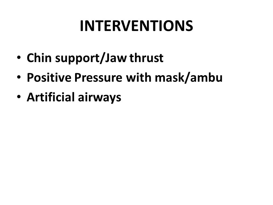 INTERVENTIONS Chin support/Jaw thrust Positive Pressure with mask/ambu