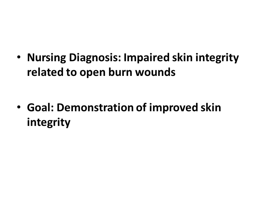 Nursing Diagnosis: Impaired skin integrity related to open burn wounds