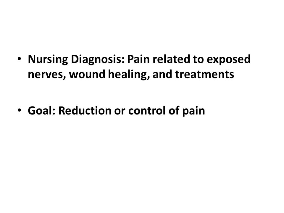Nursing Diagnosis: Pain related to exposed nerves, wound healing, and treatments