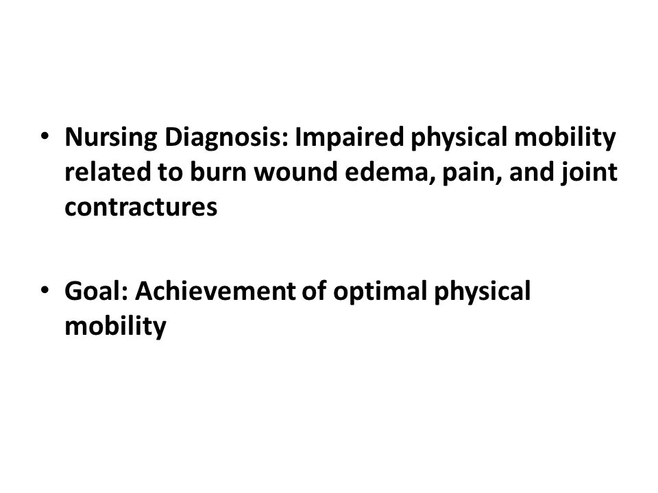 Nursing Diagnosis: Impaired physical mobility related to burn wound edema, pain, and joint contractures