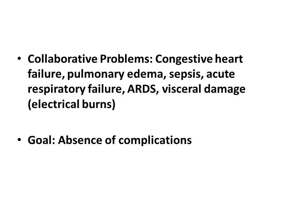 Collaborative Problems: Congestive heart failure, pulmonary edema, sepsis, acute respiratory failure, ARDS, visceral damage (electrical burns)