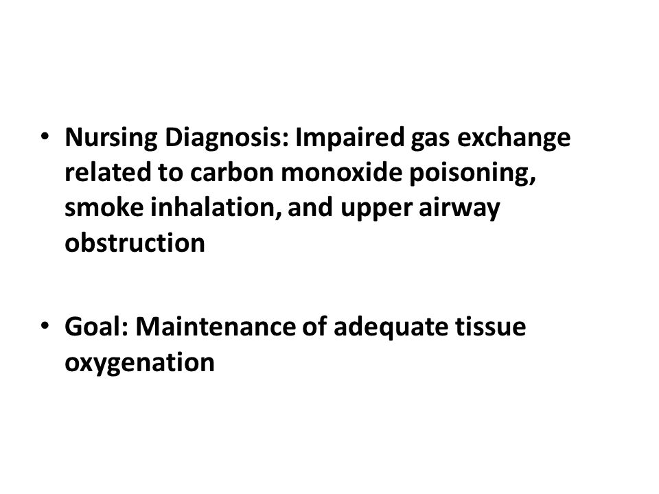 Nursing Diagnosis: Impaired gas exchange related to carbon monoxide poisoning, smoke inhalation, and upper airway obstruction