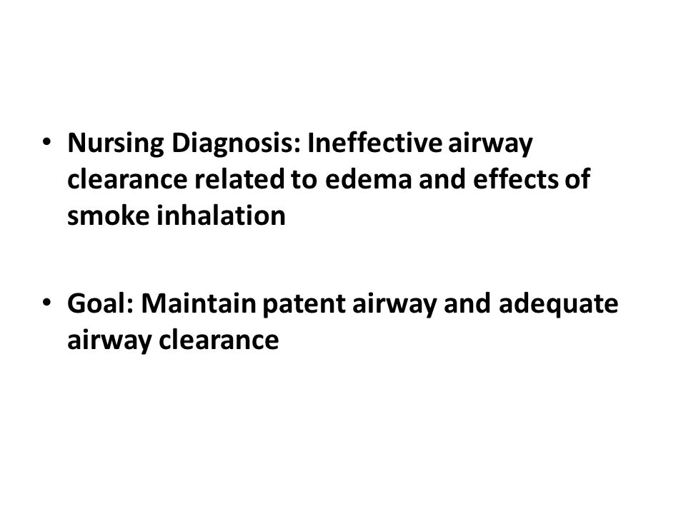 Nursing Diagnosis: Ineffective airway clearance related to edema and effects of smoke inhalation