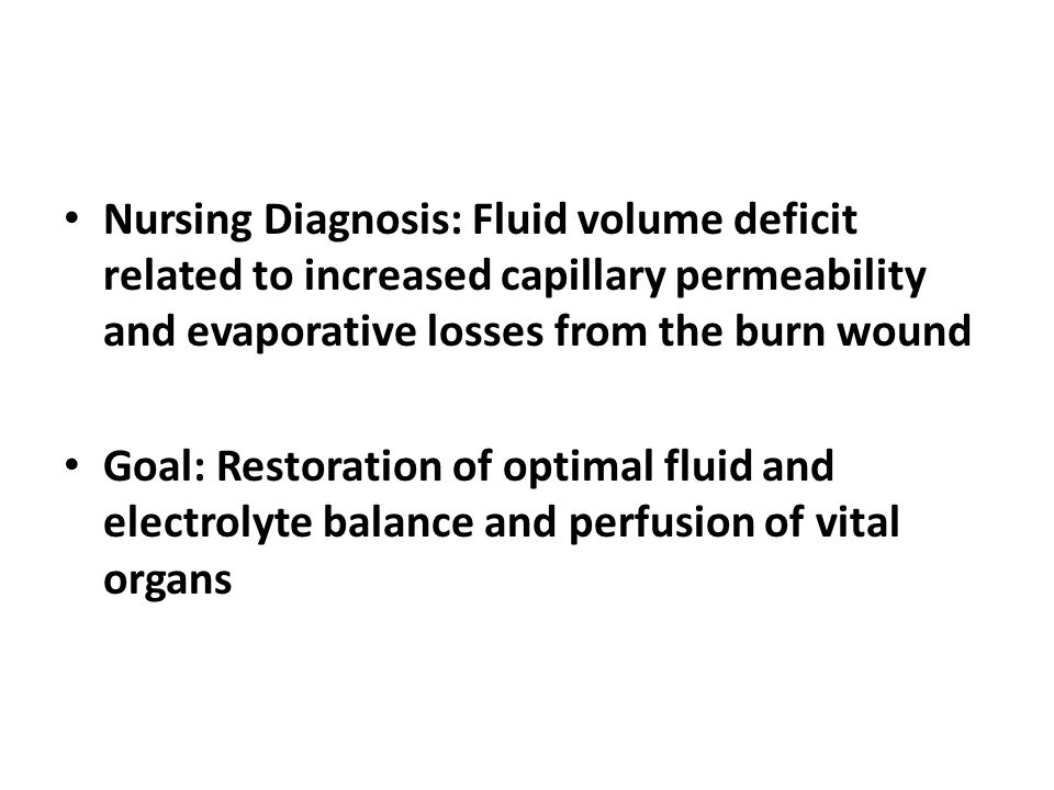 Nursing Diagnosis: Fluid volume deficit related to increased capillary permeability and evaporative losses from the burn wound