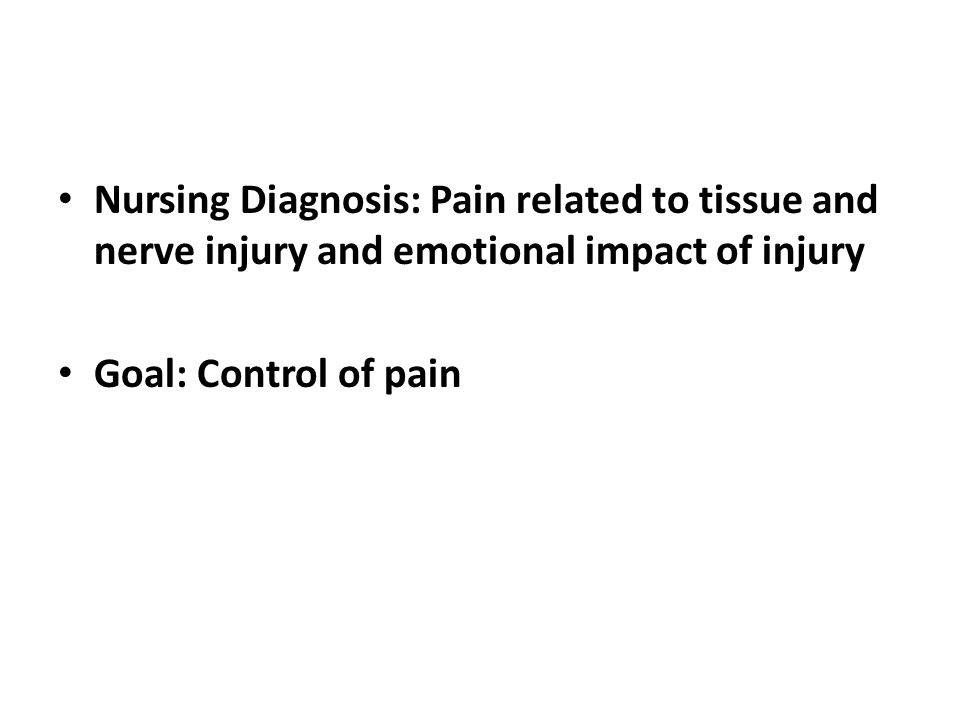 Nursing Diagnosis: Pain related to tissue and nerve injury and emotional impact of injury